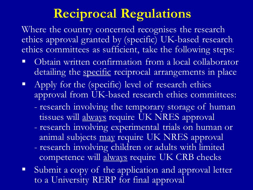 Reciprocal Regulations Where the country concerned recognises the research ethics approval granted by (specific) UK-based research ethics committees as sufficient, take the following steps:  Obtain written confirmation from a local collaborator detailing the specific reciprocal arrangements in place  Apply for the (specific) level of research ethics approval from UK-based research ethics committees: - research involving the temporary storage of human tissues will always require UK NRES approval - research involving experimental trials on human or animal subjects may require UK NRES approval - research involving children or adults with limited competence will always require UK CRB checks  Submit a copy of the application and approval letter to a University RERP for final approval