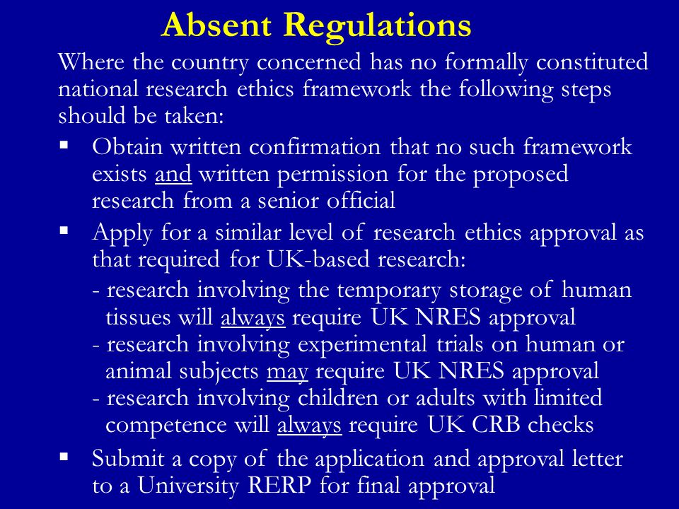 Role of University RERPs The appropriate University RERP should be informed at two key stages:  Submit a Research Ethics Checklist detailing the potential risks posed by the proposed research  For proposed research in countries with independent regulations, ensure that both a copy of the research ethics application and the formal ethics approval letter are forwarded to the RERP for approval  For proposed research in countries with reciprocal or absent ethics regulations, ensure that either: - a copy of any external research ethics application (such as the UK NRES), associated clearance (such as CRB clearance) and formal ethics approval letter are forwarded to the RERP for approval; or - that an application is submitted directly to the RERP