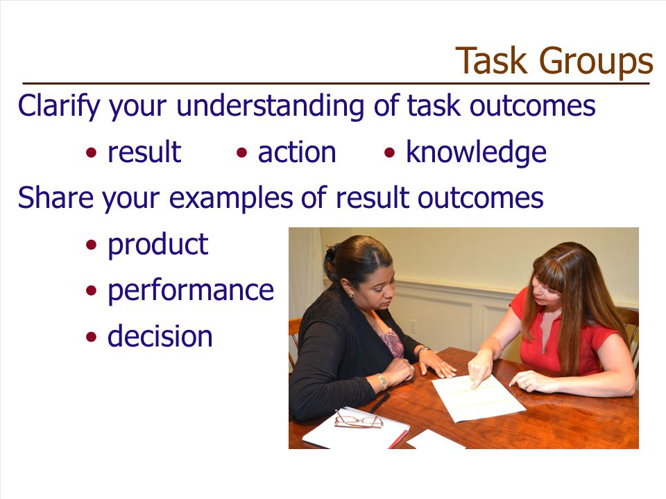 Clarify your understanding of task outcomes result action knowledge Share your examples of result outcomes product performance decision Task Groups