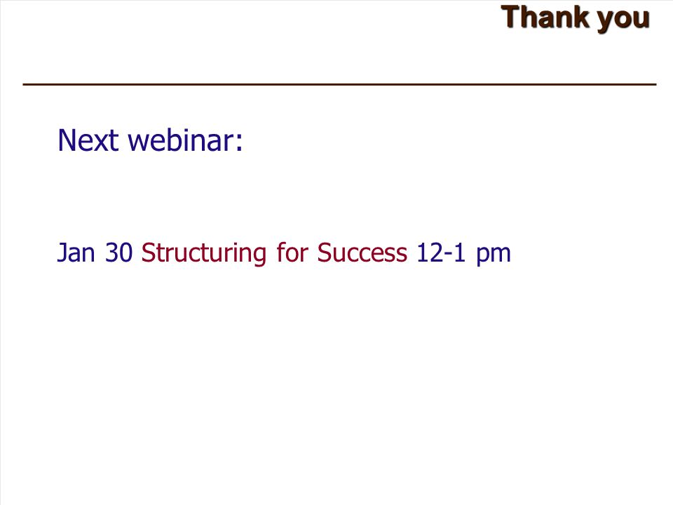Thank you Next webinar: Jan 30 Structuring for Success 12-1 pm