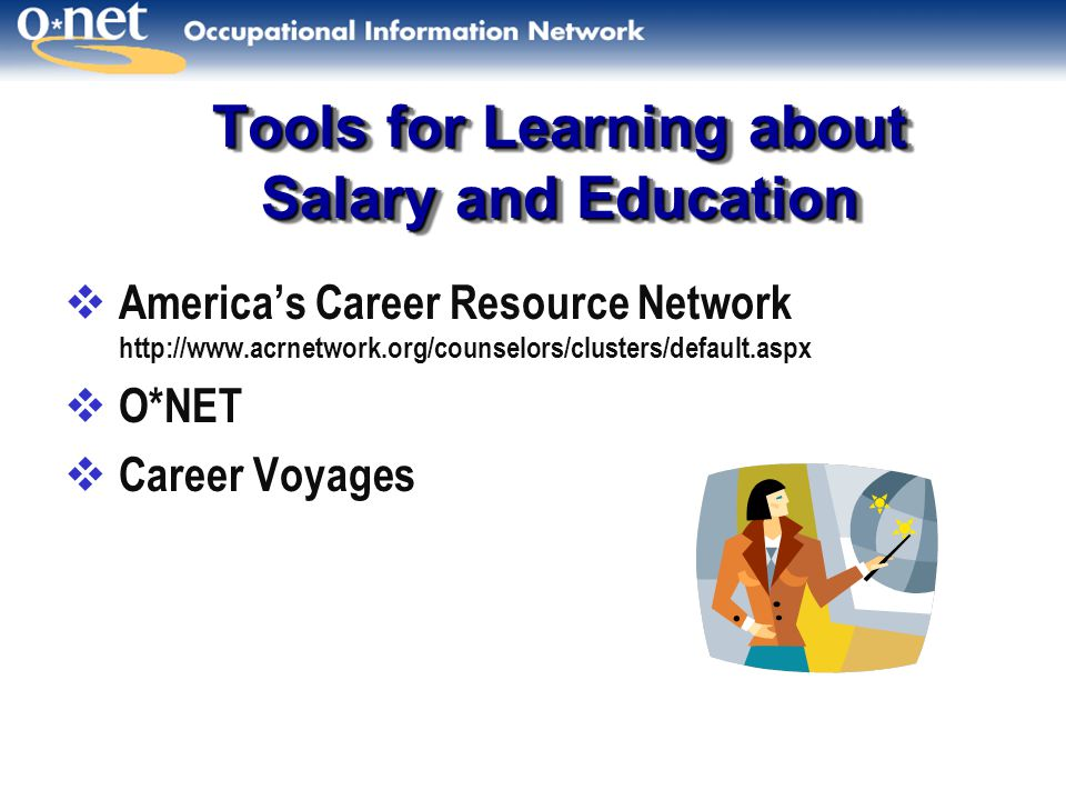 Tools for Learning about Salary and Education  America's Career Resource Network http://www.acrnetwork.org/counselors/clusters/default.aspx  O*NET  Career Voyages