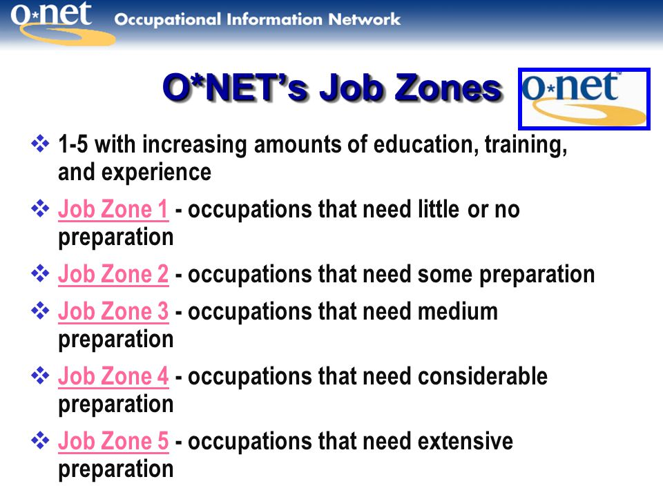 O*NET's Job Zones  1-5 with increasing amounts of education, training, and experience  Job Zone 1 - occupations that need little or no preparation Job Zone 1  Job Zone 2 - occupations that need some preparation Job Zone 2  Job Zone 3 - occupations that need medium preparation Job Zone 3  Job Zone 4 - occupations that need considerable preparation Job Zone 4  Job Zone 5 - occupations that need extensive preparation Job Zone 5