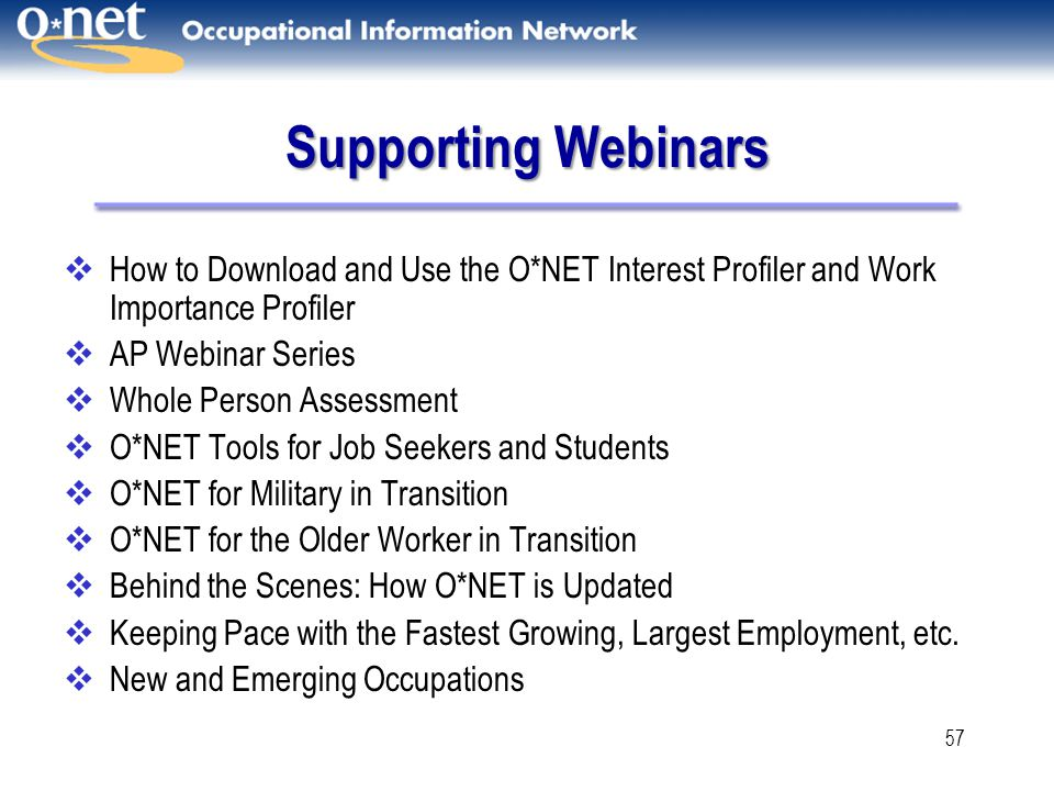 57 Supporting Webinars  How to Download and Use the O*NET Interest Profiler and Work Importance Profiler  AP Webinar Series  Whole Person Assessment  O*NET Tools for Job Seekers and Students  O*NET for Military in Transition  O*NET for the Older Worker in Transition  Behind the Scenes: How O*NET is Updated  Keeping Pace with the Fastest Growing, Largest Employment, etc.