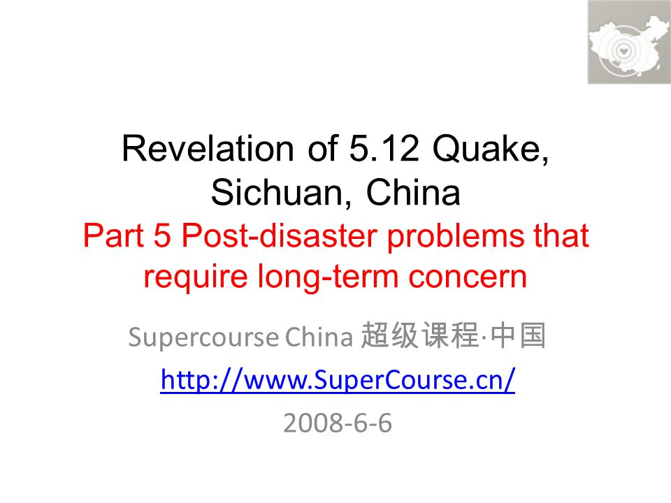 Revelation of 5.12 Quake, Sichuan, China Part 5 Post-disaster problems that require long-term concern Supercourse China 超级课程 · 中国 http://www.SuperCourse.cn/ 2008-6-6