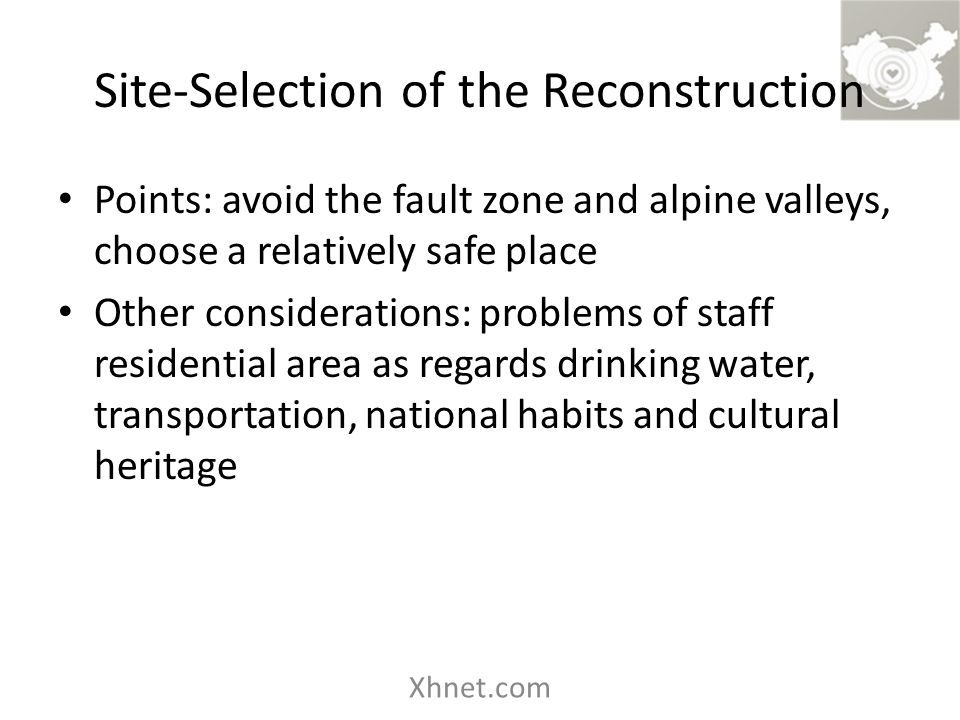 Site-Selection of the Reconstruction Points: avoid the fault zone and alpine valleys, choose a relatively safe place Other considerations: problems of staff residential area as regards drinking water, transportation, national habits and cultural heritage Xhnet.com