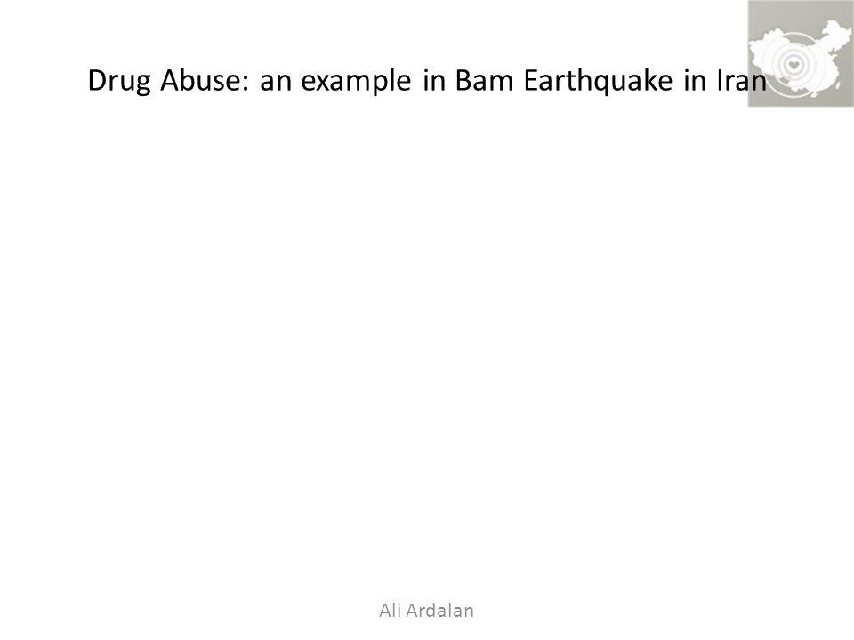 Drug Abuse: an example in Bam Earthquake in Iran Ali Ardalan
