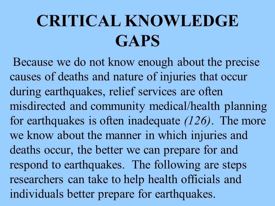 CRITICAL KNOWLEDGE GAPS Because we do not know enough about the precise causes of deaths and nature of injuries that occur during earthquakes, relief services are often misdirected and community medical/health planning for earthquakes is often inadequate (126).