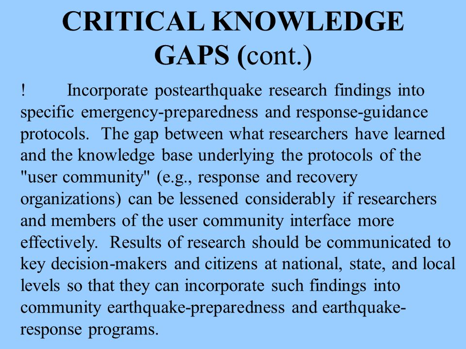 CRITICAL KNOWLEDGE GAPS (cont.) !Incorporate postearthquake research findings into specific emergency-preparedness and response-guidance protocols.