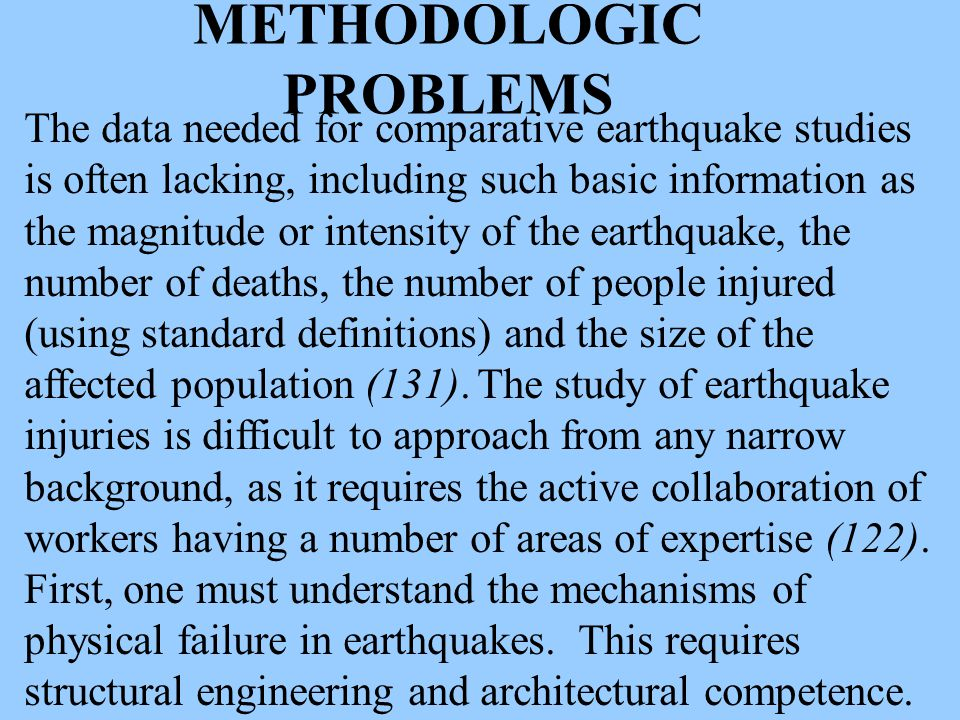 METHODOLOGIC PROBLEMS The data needed for comparative earthquake studies is often lacking, including such basic information as the magnitude or intensity of the earthquake, the number of deaths, the number of people injured (using standard definitions) and the size of the affected population (131).