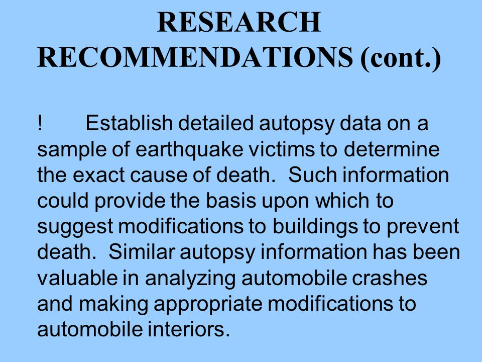 RESEARCH RECOMMENDATIONS (cont.) !Establish detailed autopsy data on a sample of earthquake victims to determine the exact cause of death.