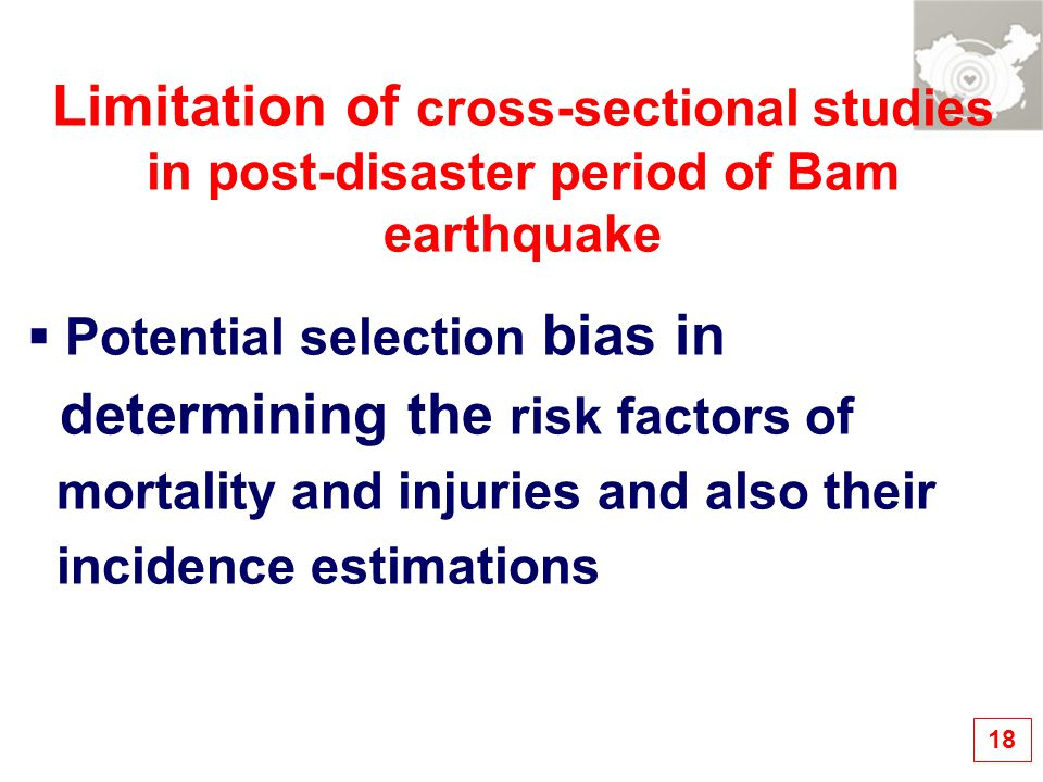 Limitation of cross-sectional studies in post-disaster period of Bam earthquake  Potential selection bias in determining the risk factors of mortality and injuries and also their incidence estimations 18