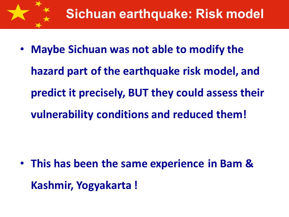 Sichuan earthquake: Risk model Maybe Sichuan was not able to modify the hazard part of the earthquake risk model, and predict it precisely, BUT they could assess their vulnerability conditions and reduced them.