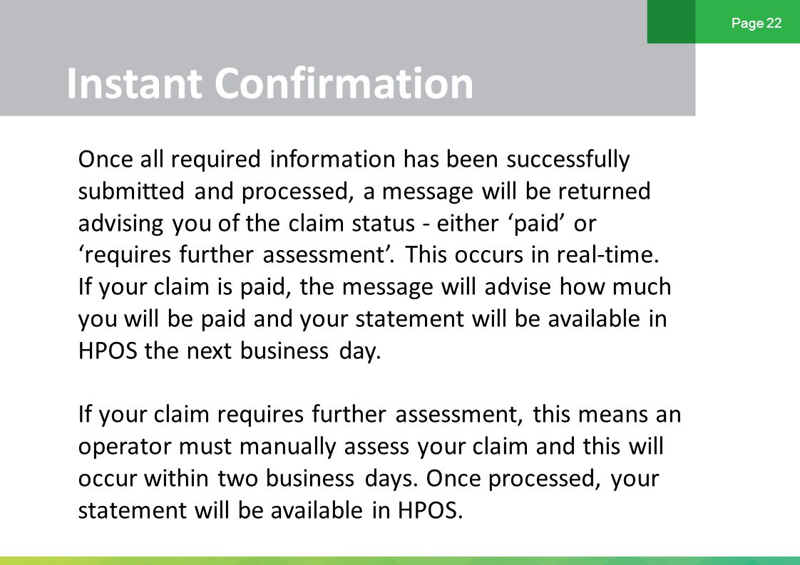 Page 22 Instant Confirmation Once all required information has been successfully submitted and processed, a message will be returned advising you of the claim status - either 'paid' or 'requires further assessment'.