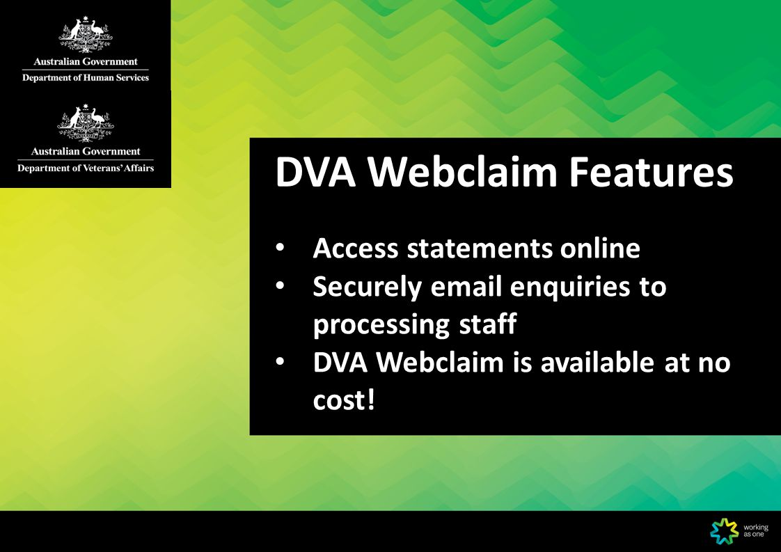 DVA Webclaim Features Access statements online Securely email enquiries to processing staff DVA Webclaim is available at no cost!