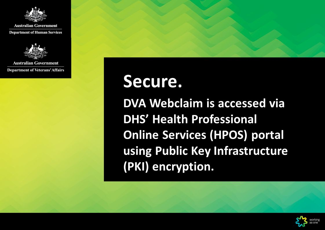Secure. DVA Webclaim is accessed via DHS' Health Professional Online Services (HPOS) portal using Public Key Infrastructure (PKI) encryption.