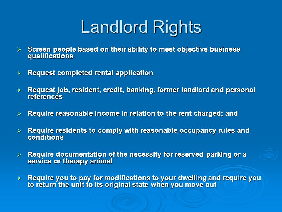 Landlord Rights  Screen people based on their ability to meet objective business qualifications  Request completed rental application  Request job, resident, credit, banking, former landlord and personal references  Require reasonable income in relation to the rent charged; and  Require residents to comply with reasonable occupancy rules and conditions  Require documentation of the necessity for reserved parking or a service or therapy animal  Require you to pay for modifications to your dwelling and require you to return the unit to its original state when you move out