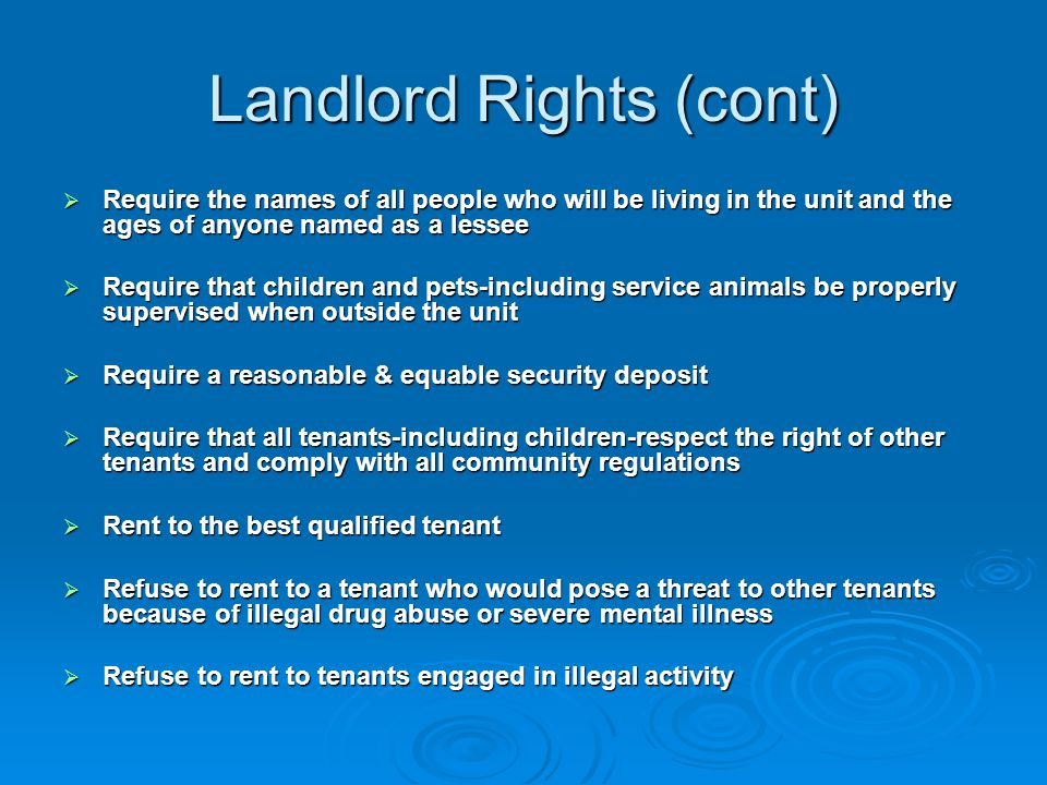 Landlord Rights (cont)  Require the names of all people who will be living in the unit and the ages of anyone named as a lessee  Require that children and pets-including service animals be properly supervised when outside the unit  Require a reasonable & equable security deposit  Require that all tenants-including children-respect the right of other tenants and comply with all community regulations  Rent to the best qualified tenant  Refuse to rent to a tenant who would pose a threat to other tenants because of illegal drug abuse or severe mental illness  Refuse to rent to tenants engaged in illegal activity
