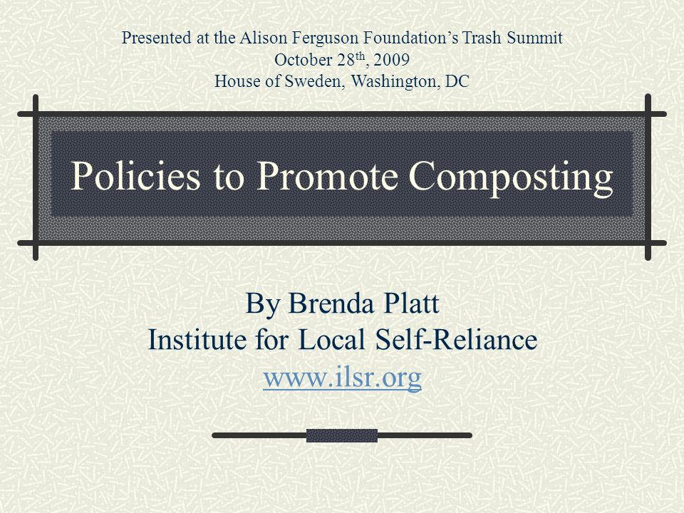 Policies to Promote Composting By Brenda Platt Institute for Local Self-Reliance www.ilsr.org Presented at the Alison Ferguson Foundation's Trash Summit October 28 th, 2009 House of Sweden, Washington, DC