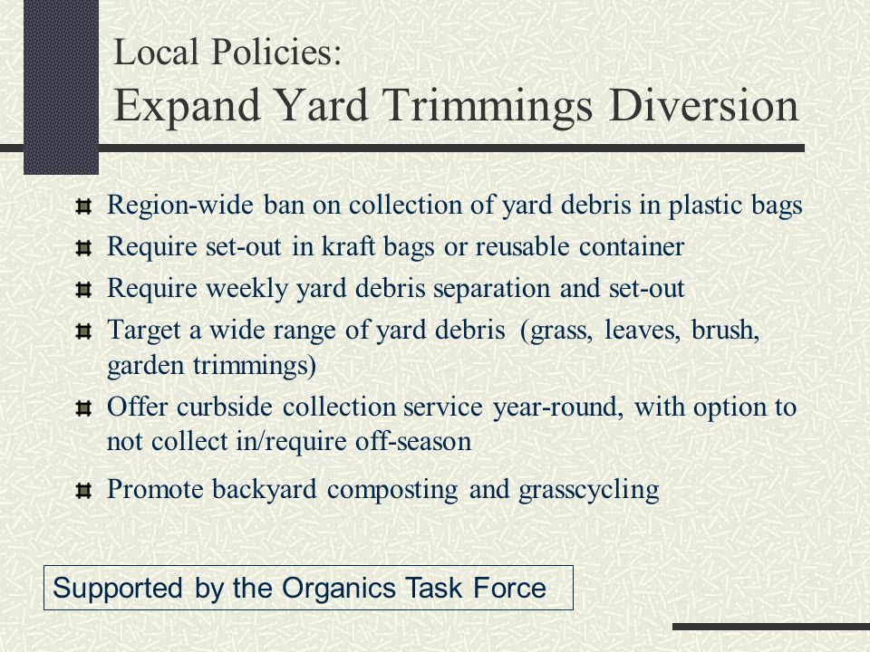 Local Policies: Expand Yard Trimmings Diversion Region-wide ban on collection of yard debris in plastic bags Require set-out in kraft bags or reusable container Require weekly yard debris separation and set-out Target a wide range of yard debris (grass, leaves, brush, garden trimmings) Offer curbside collection service year-round, with option to not collect in/require off-season Promote backyard composting and grasscycling Supported by the Organics Task Force