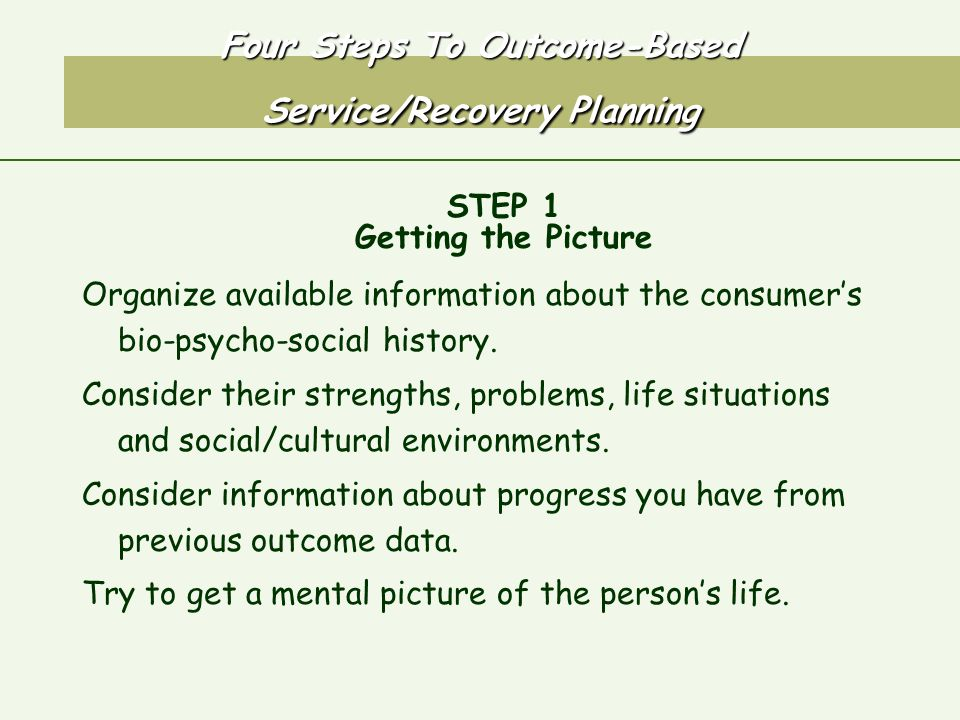 Four Steps To Outcome-Based Service/Recovery Planning STEP 1 Getting the Picture Organize available information about the consumer's bio-psycho-social history.