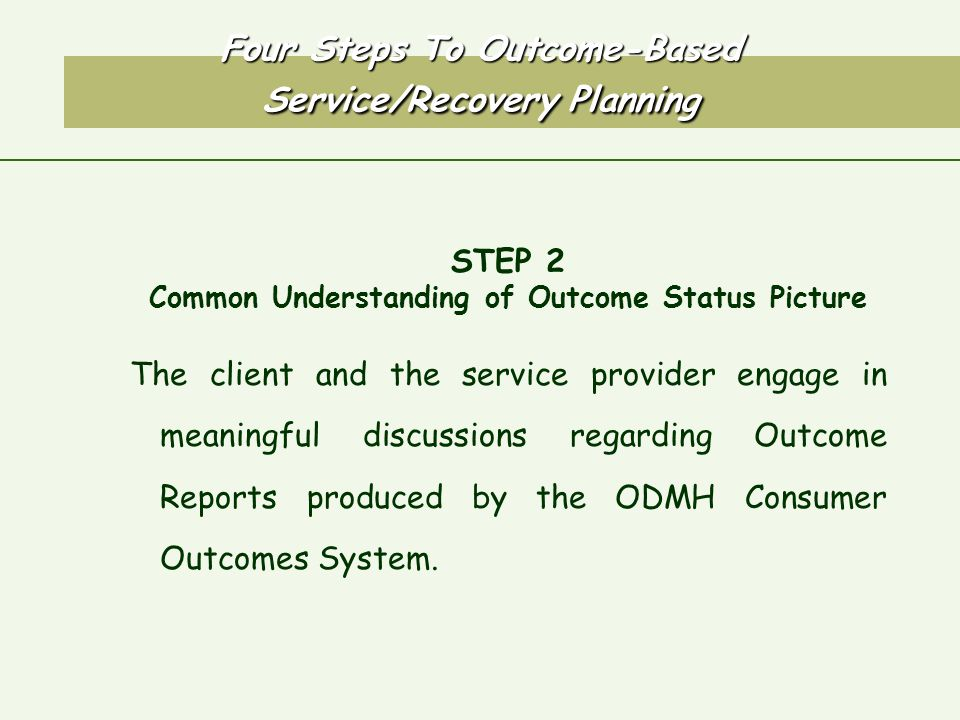 Four Steps To Outcome-Based Service/Recovery Planning STEP 2 Common Understanding of Outcome Status Picture The client and the service provider engage in meaningful discussions regarding Outcome Reports produced by the ODMH Consumer Outcomes System.