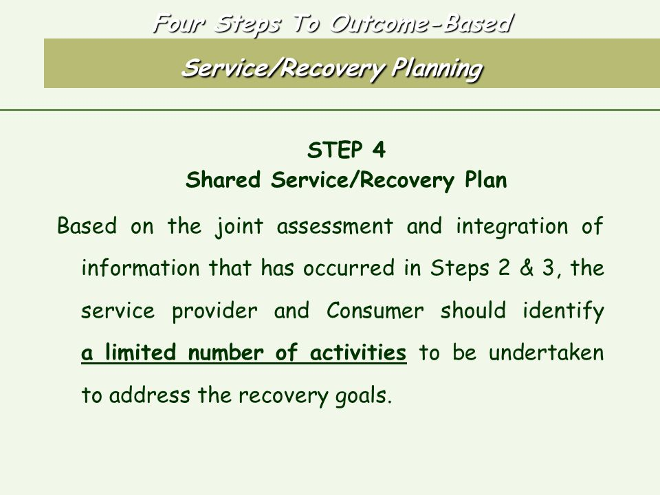 Four Steps To Outcome-Based Service/Recovery Planning STEP 4 Shared Service/Recovery Plan Based on the joint assessment and integration of information that has occurred in Steps 2 & 3, the service provider and Consumer should identify a limited number of activities to be undertaken to address the recovery goals.