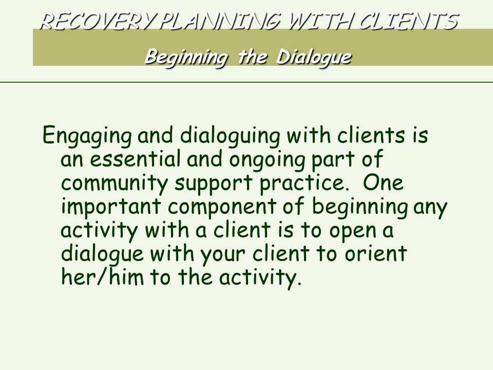 RECOVERY PLANNING WITH CLIENTS Beginning the Dialogue Engaging and dialoguing with clients is an essential and ongoing part of community support practice.