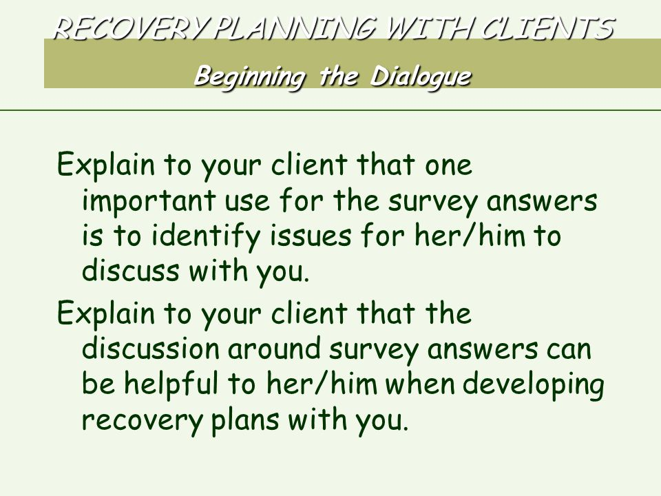 RECOVERY PLANNING WITH CLIENTS Beginning the Dialogue Explain to your client that one important use for the survey answers is to identify issues for her/him to discuss with you.