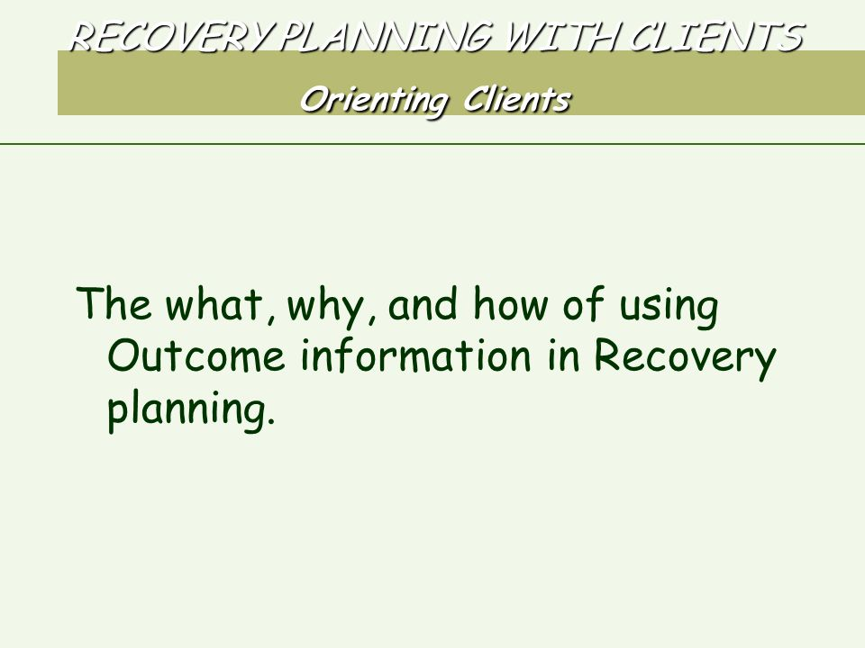 RECOVERY PLANNING WITH CLIENTS Orienting Clients The what, why, and how of using Outcome information in Recovery planning.