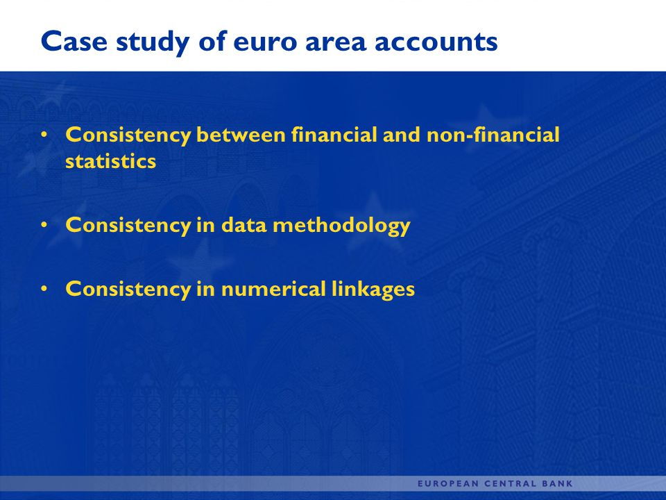 Case study of euro area accounts Consistency between financial and non-financial statistics Consistency in data methodology Consistency in numerical l