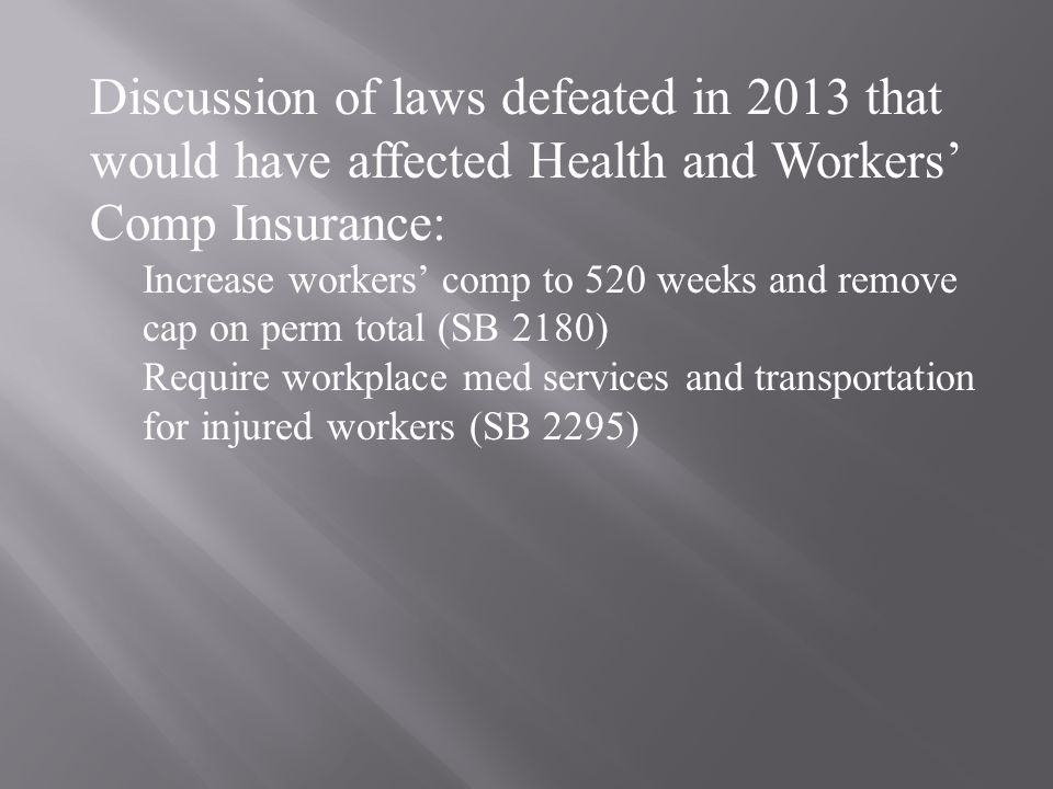 Discussion of laws defeated in 2013 that would have affected Health and Workers' Comp Insurance: Increase workers' comp to 520 weeks and remove cap on