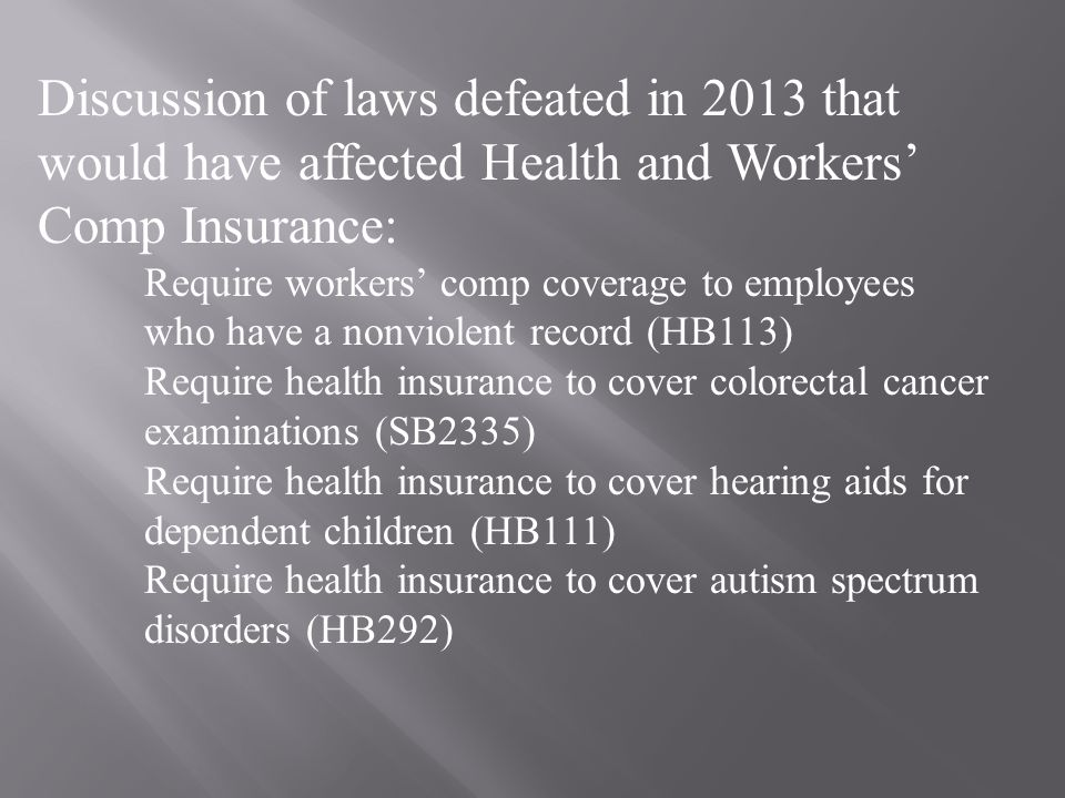 Discussion of laws defeated in 2013 that would have affected Health and Workers' Comp Insurance: Require workers' comp coverage to employees who have a nonviolent record (HB113) Require health insurance to cover colorectal cancer examinations (SB2335) Require health insurance to cover hearing aids for dependent children (HB111) Require health insurance to cover autism spectrum disorders (HB292)