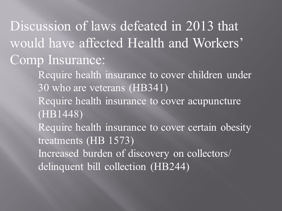 Discussion of laws defeated in 2013 that would have affected Health and Workers' Comp Insurance: Require health insurance to cover children under 30 who are veterans (HB341) Require health insurance to cover acupuncture (HB1448) Require health insurance to cover certain obesity treatments (HB 1573) Increased burden of discovery on collectors/ delinquent bill collection (HB244)