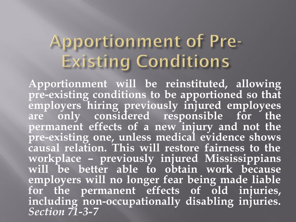 Apportionment will be reinstituted, allowing pre-existing conditions to be apportioned so that employers hiring previously injured employees are only considered responsible for the permanent effects of a new injury and not the pre-existing one, unless medical evidence shows causal relation.