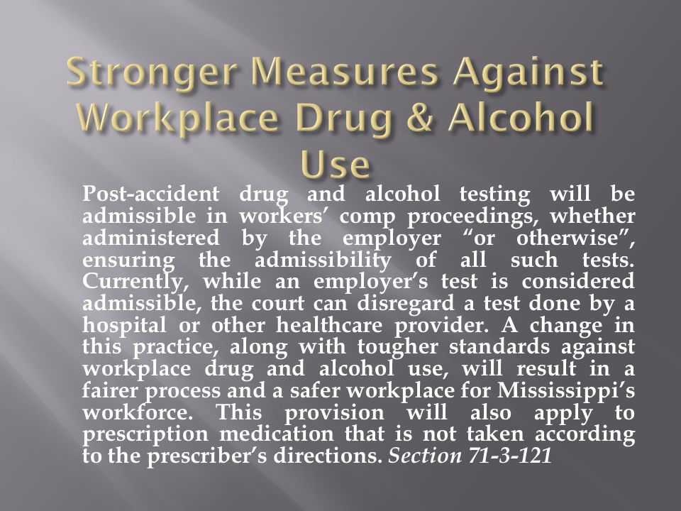 Post-accident drug and alcohol testing will be admissible in workers' comp proceedings, whether administered by the employer or otherwise , ensuring the admissibility of all such tests.