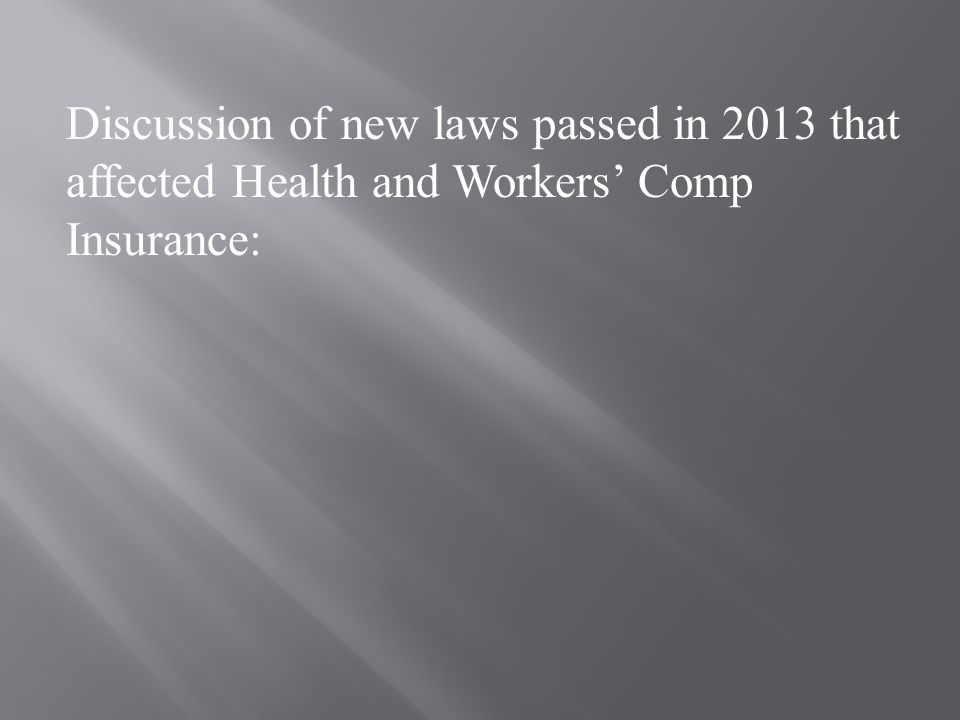 Discussion of new laws passed in 2013 that affected Health and Workers' Comp Insurance: