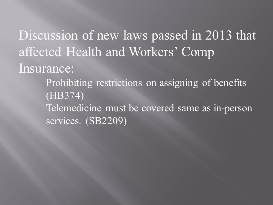 Discussion of new laws passed in 2013 that affected Health and Workers' Comp Insurance: Prohibiting restrictions on assigning of benefits (HB374) Telemedicine must be covered same as in-person services.