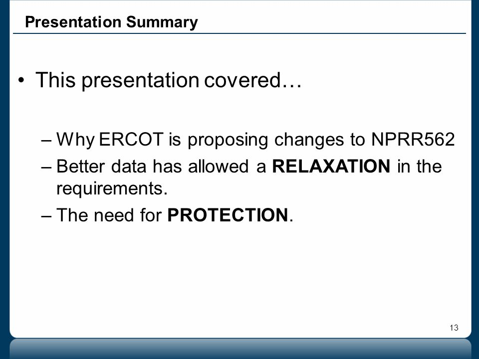 13 Presentation Summary This presentation covered… –Why ERCOT is proposing changes to NPRR562 –Better data has allowed a RELAXATION in the requirement