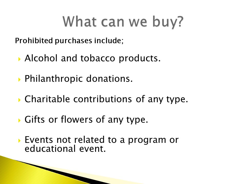Prohibited purchases include;  Alcohol and tobacco products.  Philanthropic donations.  Charitable contributions of any type.  Gifts or flowers of