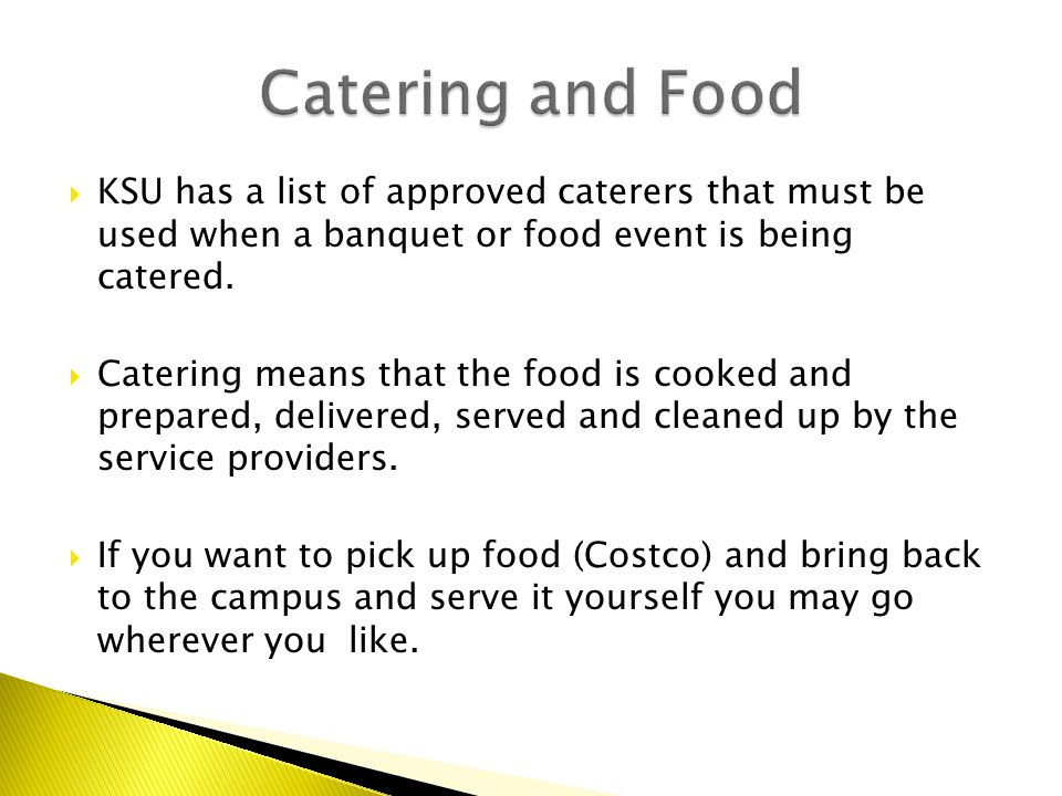  KSU has a list of approved caterers that must be used when a banquet or food event is being catered.  Catering means that the food is cooked and pr