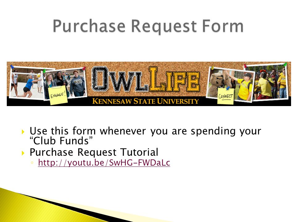  Use this form whenever you are spending your Club Funds  Purchase Request Tutorial ◦ http://youtu.be/SwHG-FWDaLc http://youtu.be/SwHG-FWDaLc