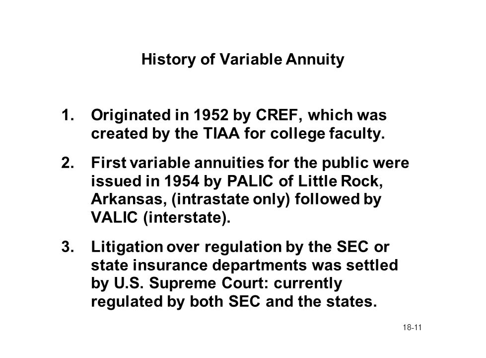 18-11 History of Variable Annuity 1.Originated in 1952 by CREF, which was created by the TIAA for college faculty. 2.First variable annuities for the