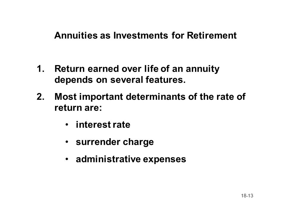 18-13 Annuities as Investments for Retirement 1.Return earned over life of an annuity depends on several features. 2.Most important determinants of th