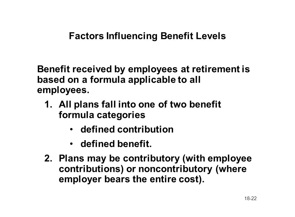 18-22 Factors Influencing Benefit Levels Benefit received by employees at retirement is based on a formula applicable to all employees. 1.All plans fa