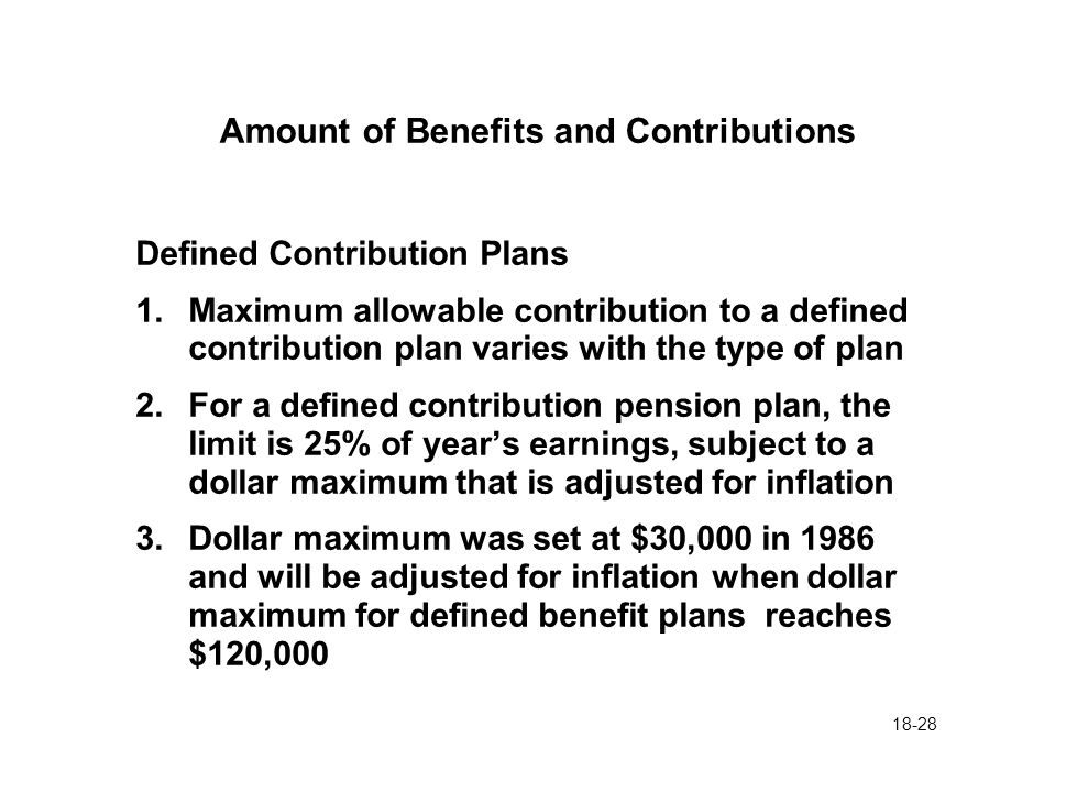 18-28 Amount of Benefits and Contributions Defined Contribution Plans 1.Maximum allowable contribution to a defined contribution plan varies with the