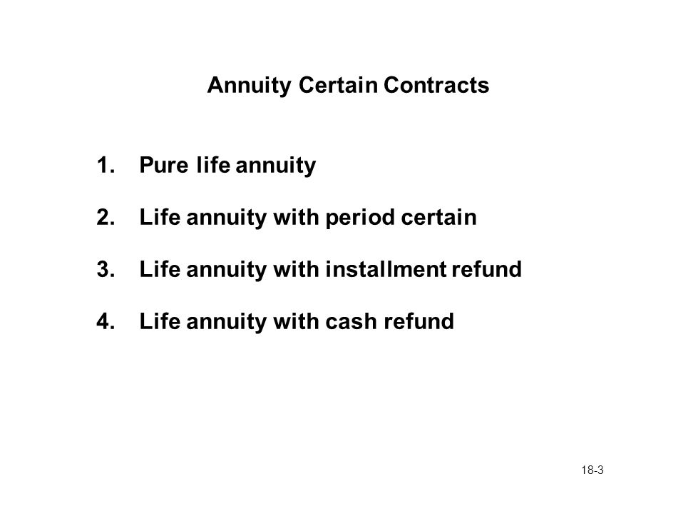 18-3 Annuity Certain Contracts 1.Pure life annuity 2.Life annuity with period certain 3.Life annuity with installment refund 4.Life annuity with cash