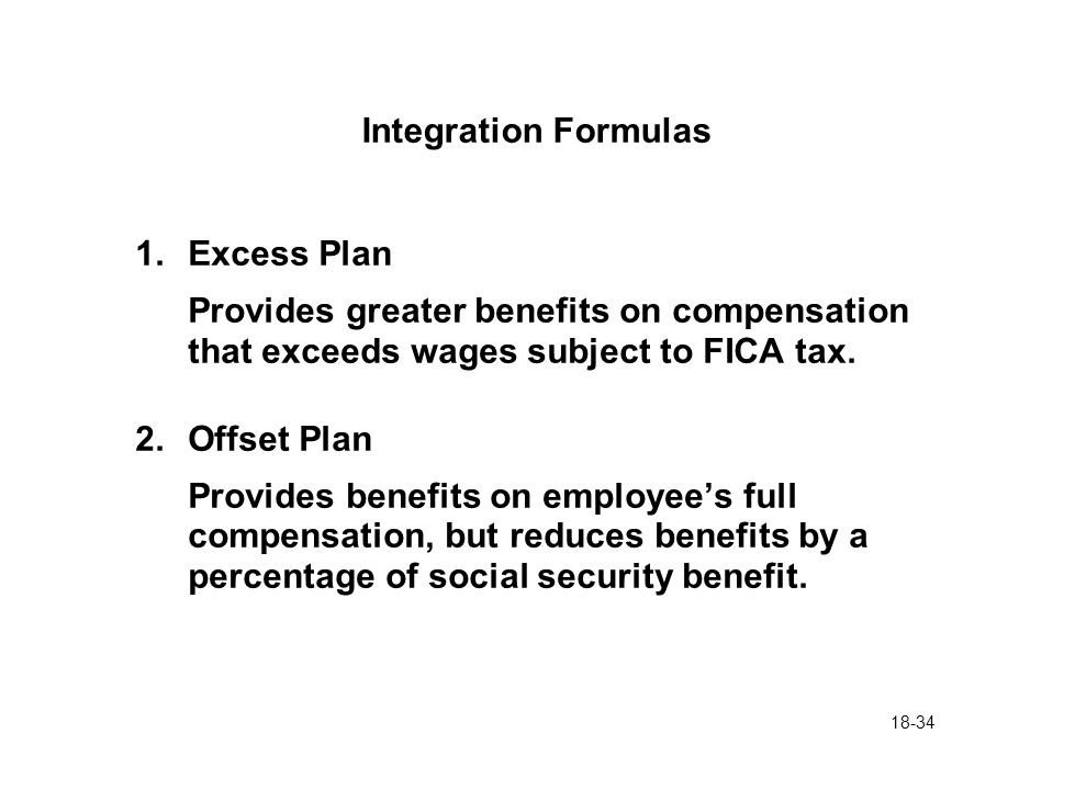 18-34 Integration Formulas 1.Excess Plan Provides greater benefits on compensation that exceeds wages subject to FICA tax. 2.Offset Plan Provides bene