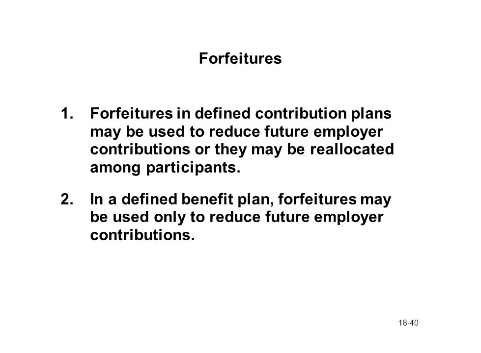 18-40 Forfeitures 1.Forfeitures in defined contribution plans may be used to reduce future employer contributions or they may be reallocated among par