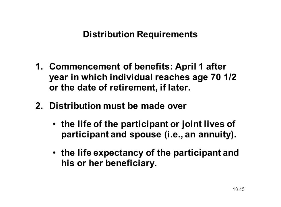18-45 Distribution Requirements 1.Commencement of benefits: April 1 after year in which individual reaches age 70 1/2 or the date of retirement, if la
