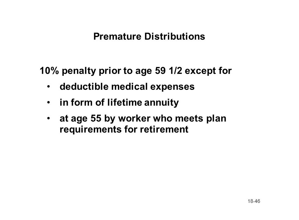18-46 Premature Distributions 10% penalty prior to age 59 1/2 except for deductible medical expenses in form of lifetime annuity at age 55 by worker w
